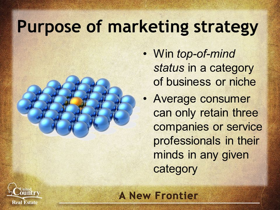 Purpose of marketing strategy Win top-of-mind status in a category of business or niche Average consumer can only retain three companies or service professionals in their minds in any given category