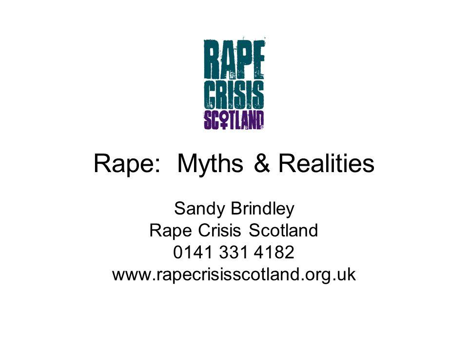 Rape: Myths & Realities Sandy Brindley Rape Crisis Scotland 0141 331 4182 www.rapecrisisscotland.org.uk