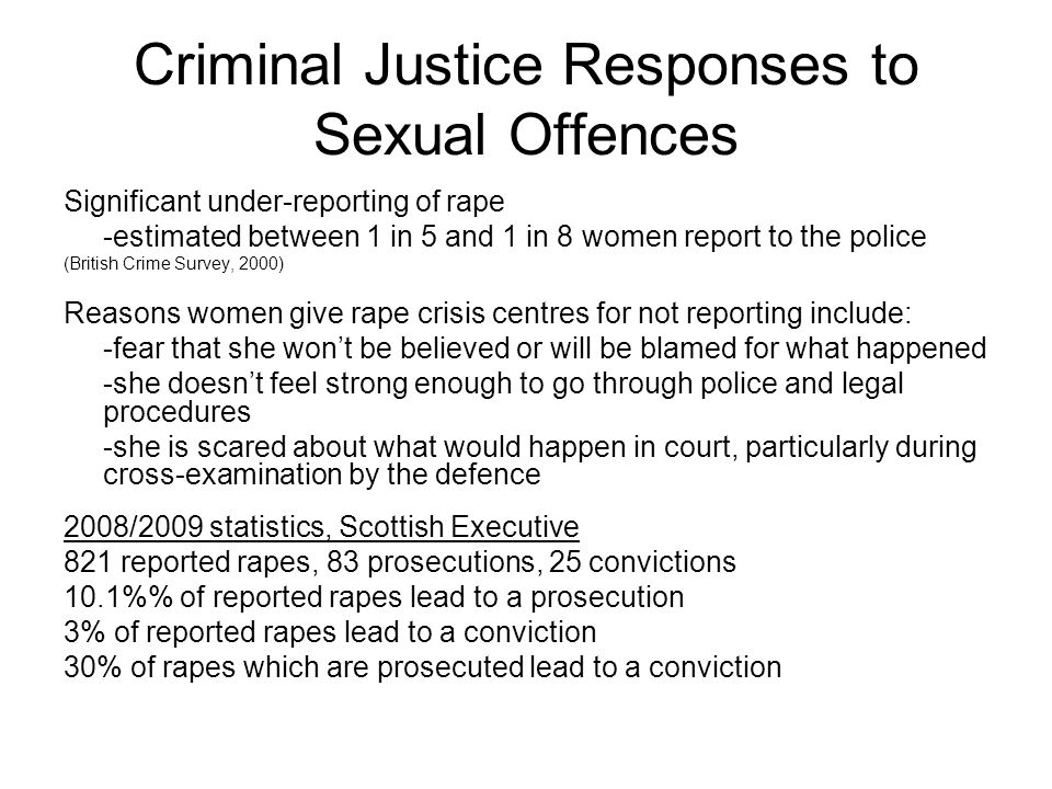 Criminal Justice Responses to Sexual Offences Significant under-reporting of rape -estimated between 1 in 5 and 1 in 8 women report to the police (British Crime Survey, 2000) Reasons women give rape crisis centres for not reporting include: -fear that she won't be believed or will be blamed for what happened -she doesn't feel strong enough to go through police and legal procedures -she is scared about what would happen in court, particularly during cross-examination by the defence 2008/2009 statistics, Scottish Executive 821 reported rapes, 83 prosecutions, 25 convictions 10.1% of reported rapes lead to a prosecution 3% of reported rapes lead to a conviction 30% of rapes which are prosecuted lead to a conviction