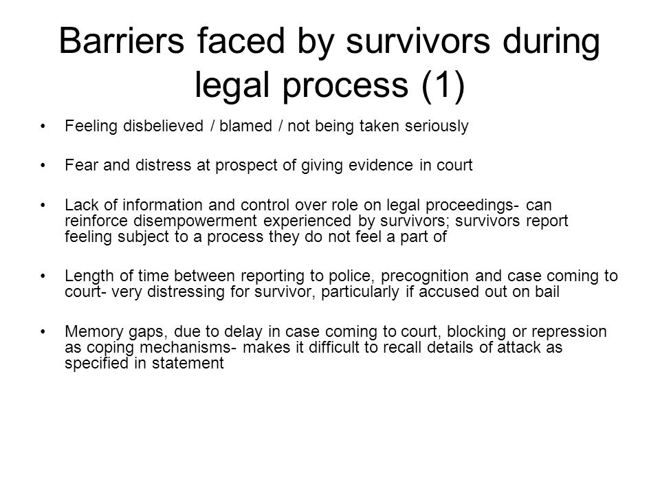 Barriers faced by survivors during legal process (1) Feeling disbelieved / blamed / not being taken seriously Fear and distress at prospect of giving evidence in court Lack of information and control over role on legal proceedings- can reinforce disempowerment experienced by survivors; survivors report feeling subject to a process they do not feel a part of Length of time between reporting to police, precognition and case coming to court- very distressing for survivor, particularly if accused out on bail Memory gaps, due to delay in case coming to court, blocking or repression as coping mechanisms- makes it difficult to recall details of attack as specified in statement