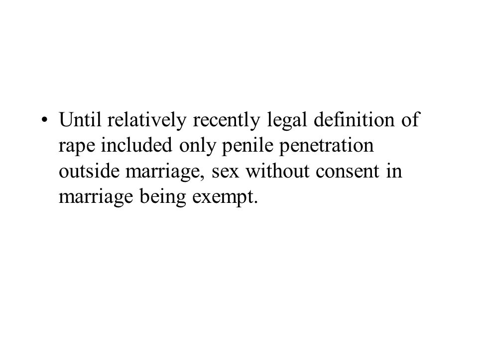 Until relatively recently legal definition of rape included only penile penetration outside marriage, sex without consent in marriage being exempt.