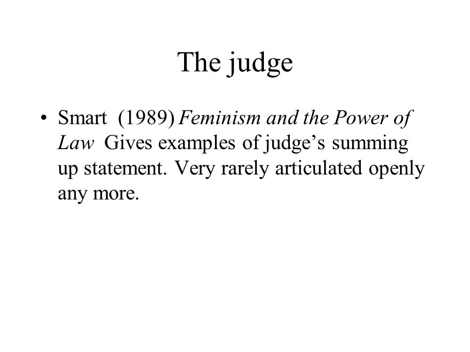 The judge Smart (1989) Feminism and the Power of Law Gives examples of judge's summing up statement. Very rarely articulated openly any more.