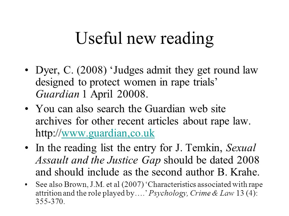 Useful new reading Dyer, C. (2008) 'Judges admit they get round law designed to protect women in rape trials' Guardian 1 April 20008. You can also sea