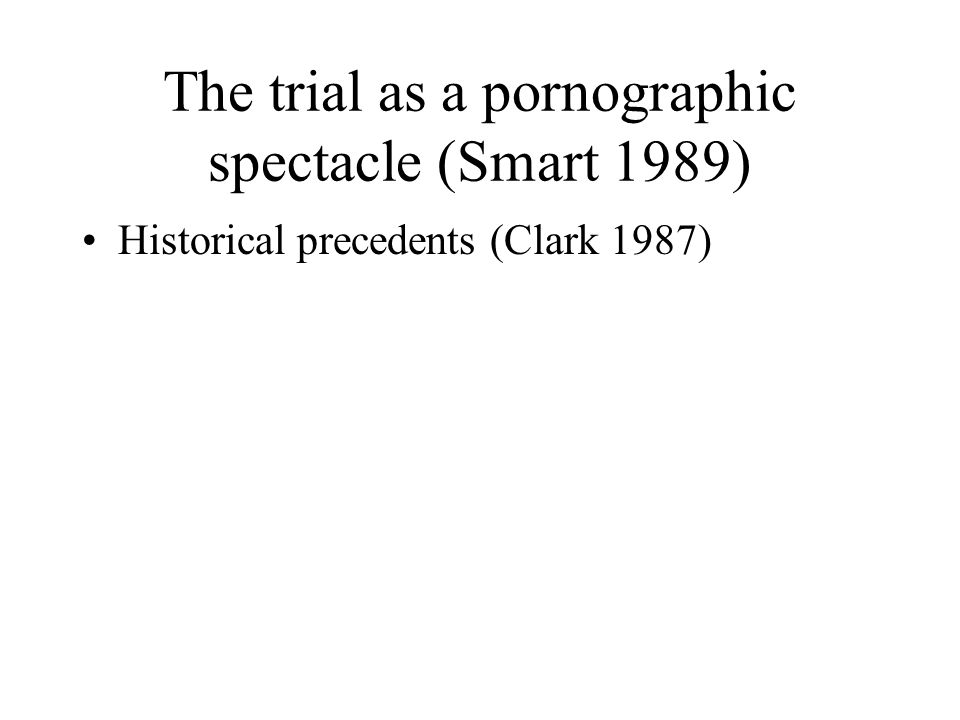 The trial as a pornographic spectacle (Smart 1989) Historical precedents (Clark 1987)