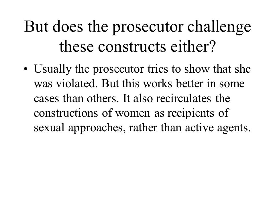 But does the prosecutor challenge these constructs either? Usually the prosecutor tries to show that she was violated. But this works better in some c