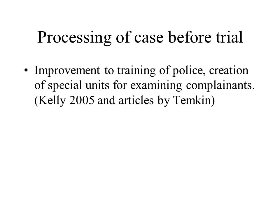 Processing of case before trial Improvement to training of police, creation of special units for examining complainants. (Kelly 2005 and articles by T