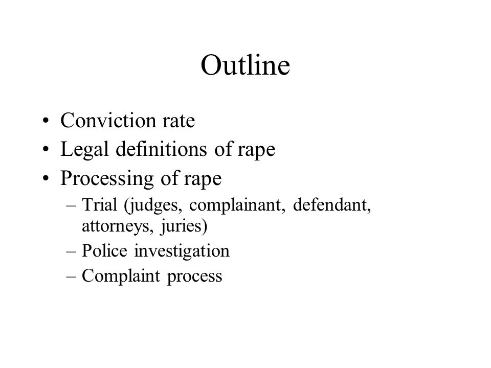 Outline Conviction rate Legal definitions of rape Processing of rape –Trial (judges, complainant, defendant, attorneys, juries) –Police investigation