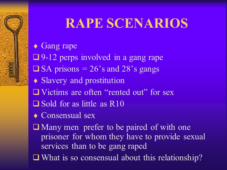 RAPE SCENARIOS  Gang rape  9-12 perps involved in a gang rape  SA prisons = 26's and 28's gangs  Slavery and prostitution  Victims are often rented out for sex  Sold for as little as R10  Consensual sex  Many men prefer to be paired of with one prisoner for whom they have to provide sexual services than to be gang raped  What is so consensual about this relationship