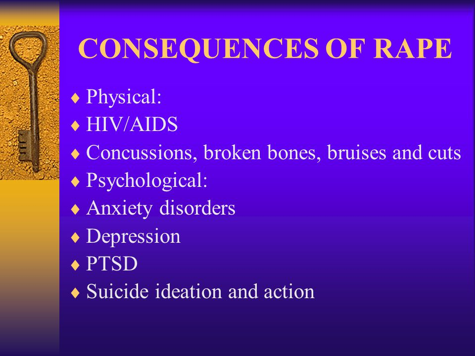 CONSEQUENCES OF RAPE  Physical:  HIV/AIDS  Concussions, broken bones, bruises and cuts  Psychological:  Anxiety disorders  Depression  PTSD  Suicide ideation and action