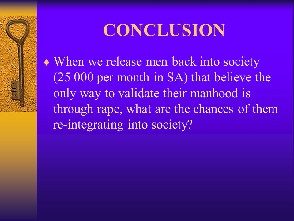 CONCLUSION  When we release men back into society (25 000 per month in SA) that believe the only way to validate their manhood is through rape, what are the chances of them re-integrating into society