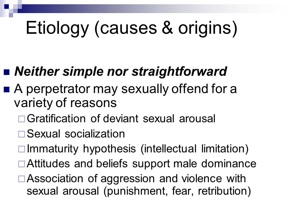 Etiology (causes & origins) Neither simple nor straightforward A perpetrator may sexually offend for a variety of reasons  Gratification of deviant sexual arousal  Sexual socialization  Immaturity hypothesis (intellectual limitation)  Attitudes and beliefs support male dominance  Association of aggression and violence with sexual arousal (punishment, fear, retribution)