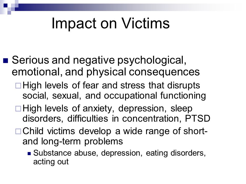 Impact on Victims Serious and negative psychological, emotional, and physical consequences  High levels of fear and stress that disrupts social, sexual, and occupational functioning  High levels of anxiety, depression, sleep disorders, difficulties in concentration, PTSD  Child victims develop a wide range of short- and long-term problems Substance abuse, depression, eating disorders, acting out