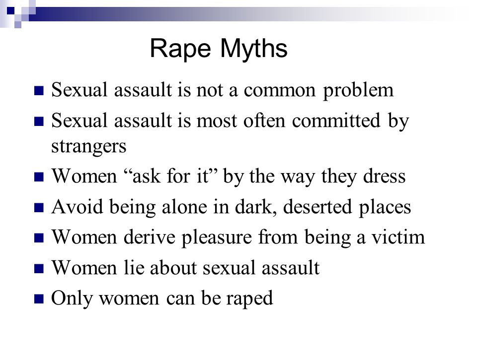 Rape Myths Sexual assault is not a common problem Sexual assault is most often committed by strangers Women ask for it by the way they dress Avoid being alone in dark, deserted places Women derive pleasure from being a victim Women lie about sexual assault Only women can be raped
