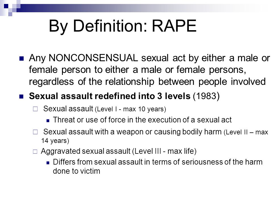By Definition: RAPE Any NONCONSENSUAL sexual act by either a male or female person to either a male or female persons, regardless of the relationship between people involved Sexual assault redefined into 3 levels (1983 )  Sexual assault (Level I - max 10 years) Threat or use of force in the execution of a sexual act  Sexual assault with a weapon or causing bodily harm (Level II – max 14 years)  Aggravated sexual assault (Level III - max life) Differs from sexual assault in terms of seriousness of the harm done to victim
