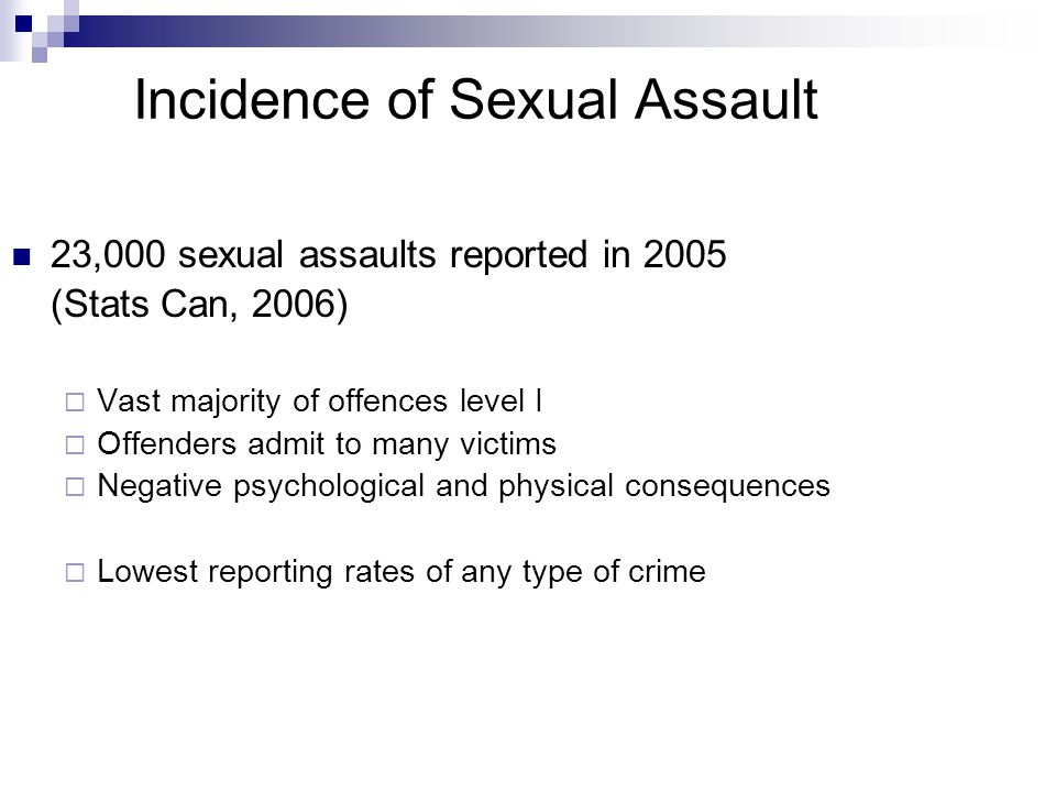 Incidence of Sexual Assault 23,000 sexual assaults reported in 2005 (Stats Can, 2006)  Vast majority of offences level I  Offenders admit to many victims  Negative psychological and physical consequences  Lowest reporting rates of any type of crime