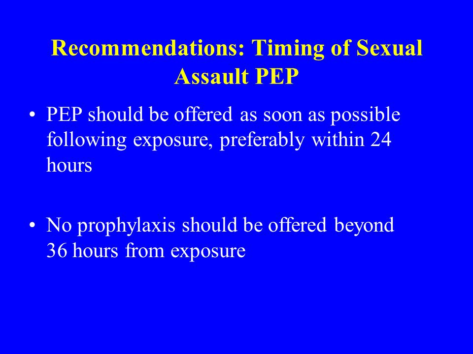 Recommendations: Timing of Sexual Assault PEP PEP should be offered as soon as possible following exposure, preferably within 24 hours No prophylaxis