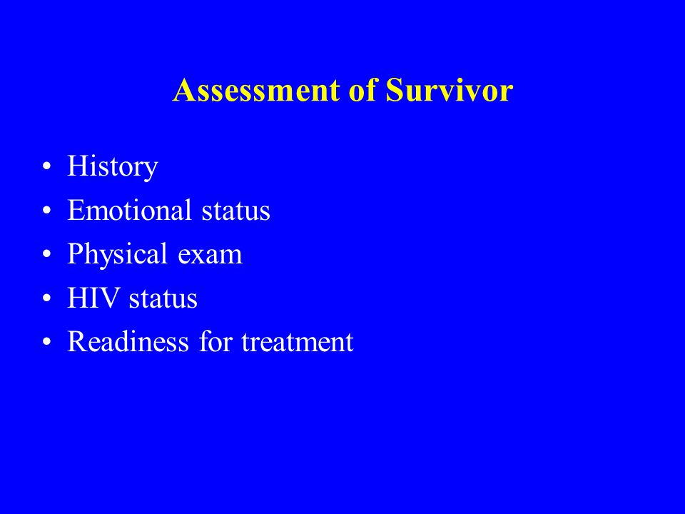 Assessment of Survivor History Emotional status Physical exam HIV status Readiness for treatment