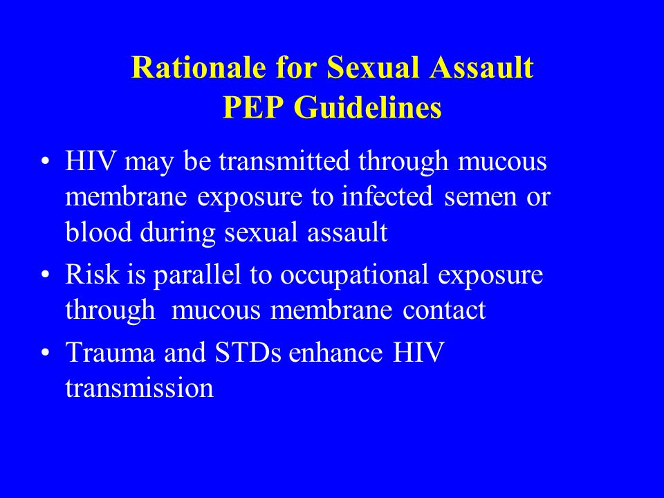 Rationale for Sexual Assault PEP Guidelines HIV may be transmitted through mucous membrane exposure to infected semen or blood during sexual assault R