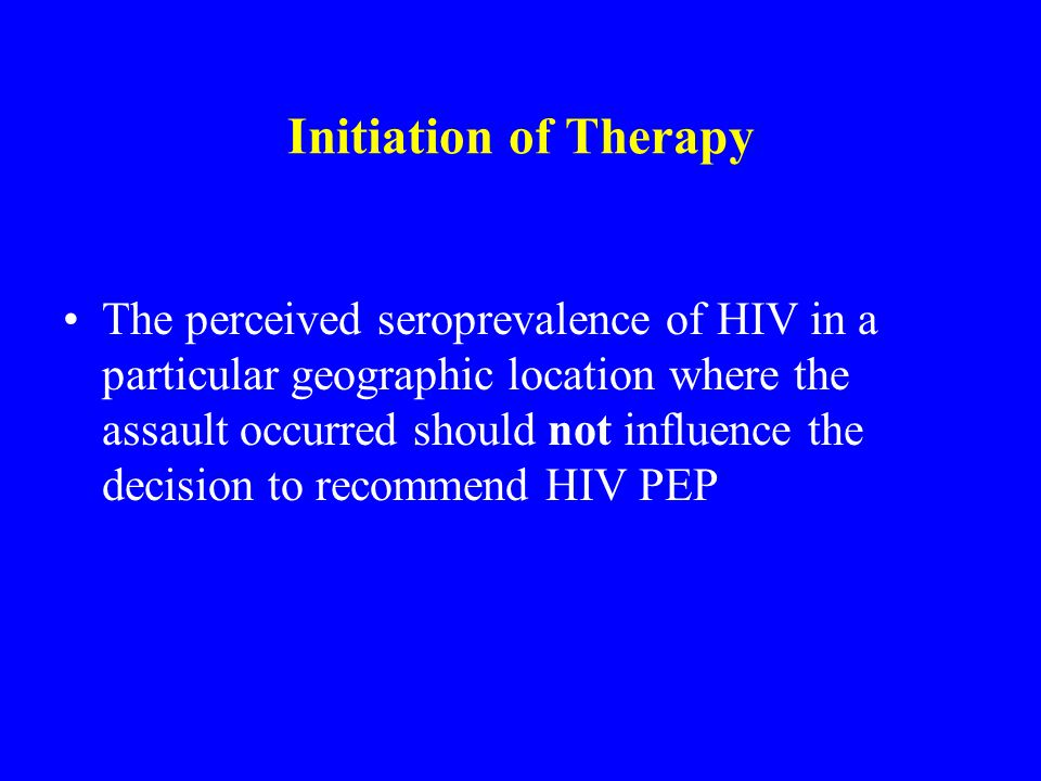 Initiation of Therapy The perceived seroprevalence of HIV in a particular geographic location where the assault occurred should not influence the deci