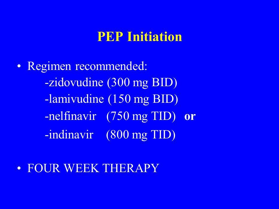 PEP Initiation Regimen recommended: -zidovudine (300 mg BID) -lamivudine (150 mg BID) -nelfinavir (750 mg TID) or -indinavir (800 mg TID) FOUR WEEK TH