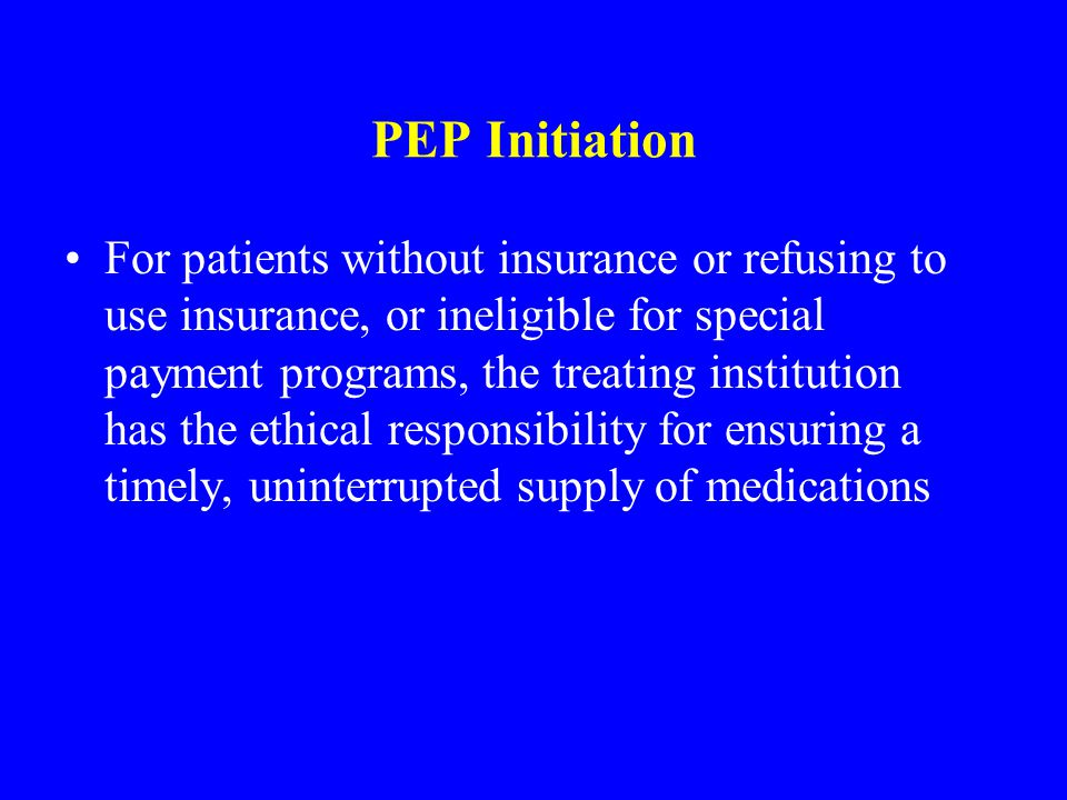 PEP Initiation For patients without insurance or refusing to use insurance, or ineligible for special payment programs, the treating institution has t