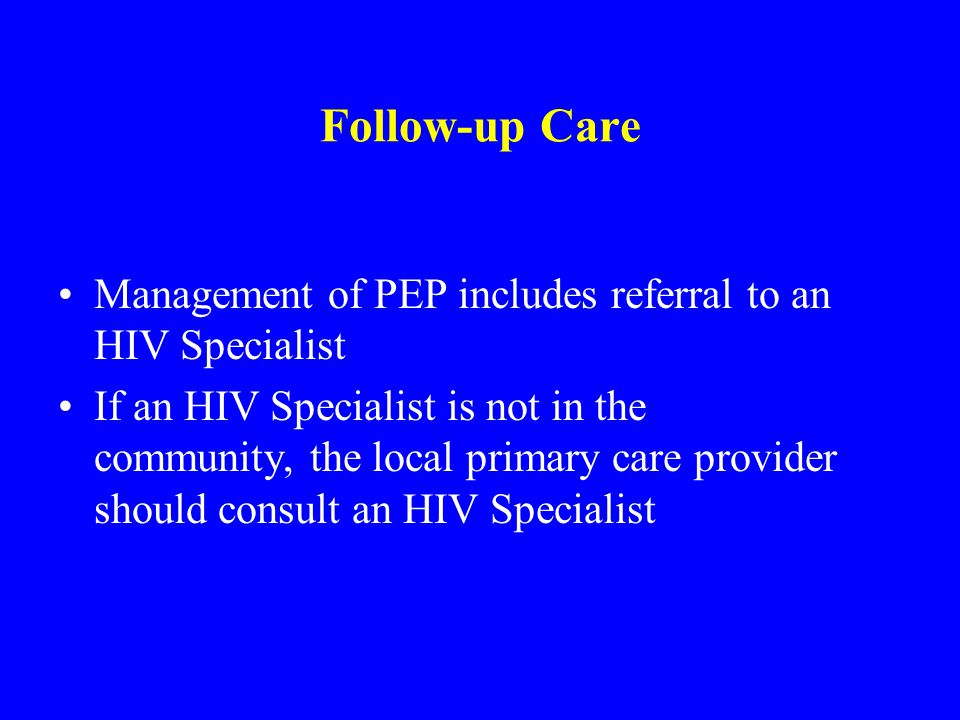 Follow-up Care Management of PEP includes referral to an HIV Specialist If an HIV Specialist is not in the community, the local primary care provider