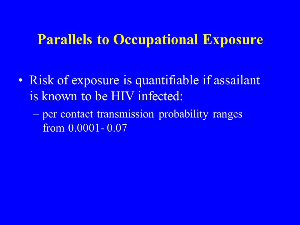 Parallels to Occupational Exposure Risk of exposure is quantifiable if assailant is known to be HIV infected: –per contact transmission probability ra