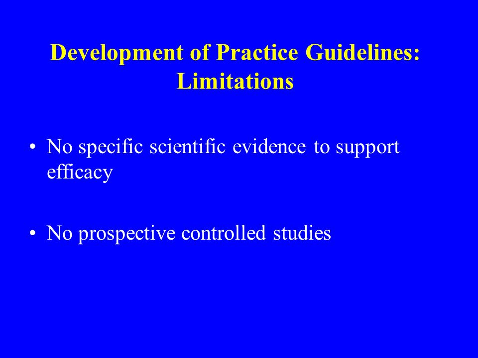 Development of Practice Guidelines: Limitations No specific scientific evidence to support efficacy No prospective controlled studies