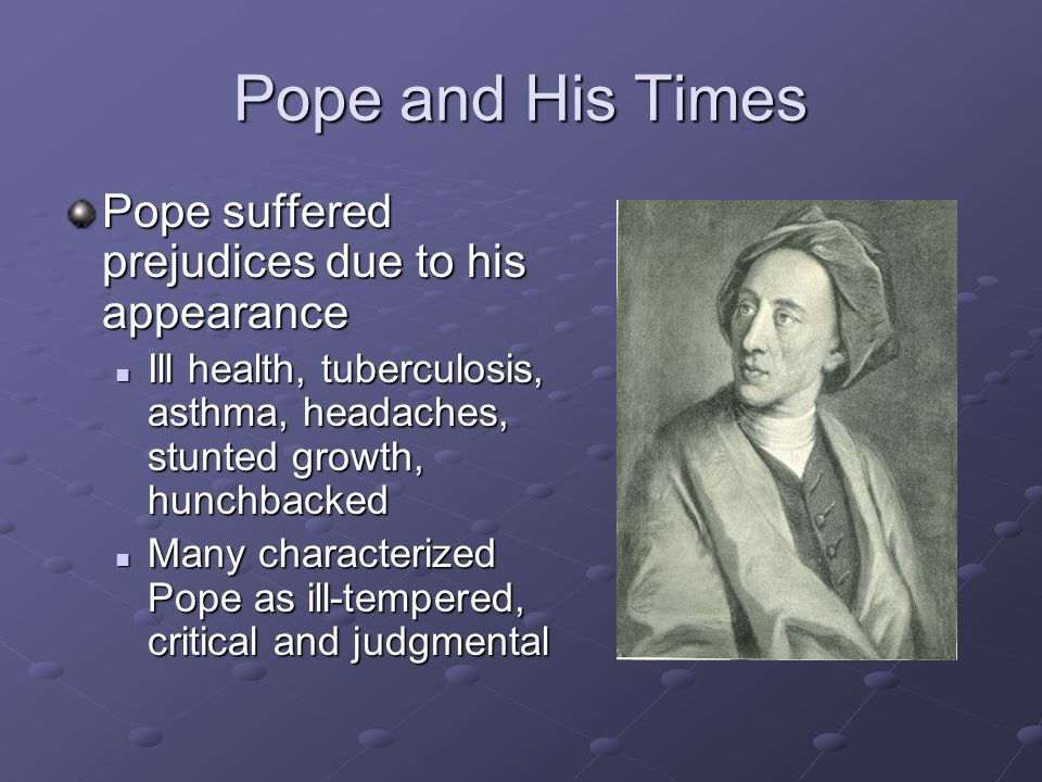 Pope and His Times Pope was self-taught did nothing but read and write Was friends with Swift and John Gay (famous poet) By most accounts, Pope was a misogynist (so were most other men during the period) During Popes time, many believed that women were only slightly human During Popes time, many believed that women were only slightly human Whether or not women had souls was a serious topic of conversation Whether or not women had souls was a serious topic of conversation