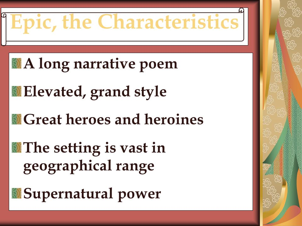 Epic, the Characteristics A long narrative poem Elevated, grand style Great heroes and heroines The setting is vast in geographical range Supernatural