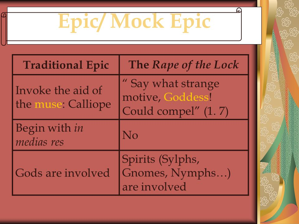 "Epic/ Mock Epic Traditional Epic The Rape of the Lock Invoke the aid of the muse: Calliope "" Say what strange motive, Goddess! Could compel"" (1. 7) Be"