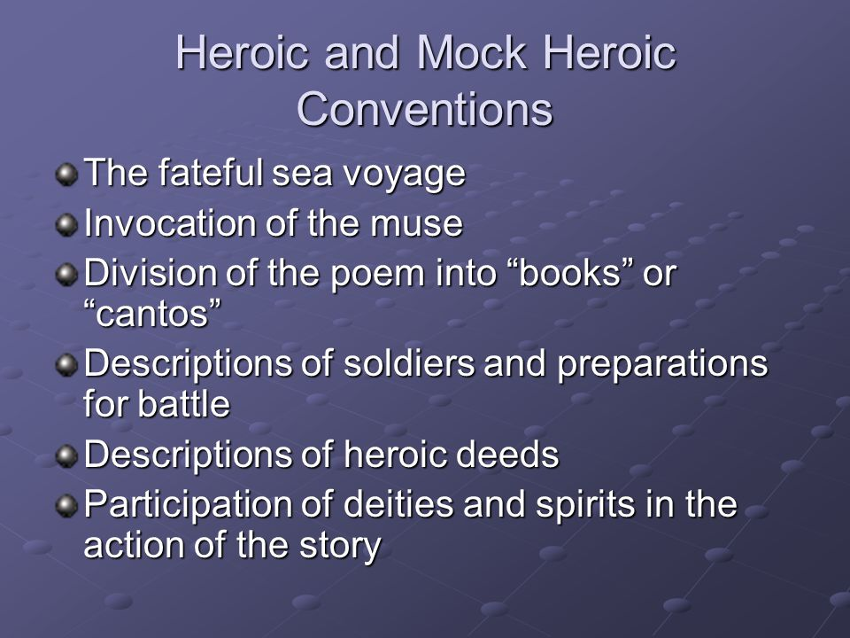 Heroic and Mock Heroic Conventions Presentation of scenes from the underworld High formal diction and language Religious or spiritual rituals Ascension of the dead hero into the heavens Story begins in medias res While extended similes in an epic elevate the story—in a mock epic they trivialize the elements of the story