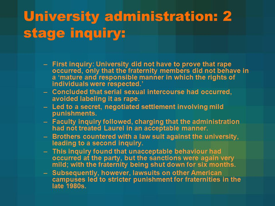 University administration: 2 stage inquiry: –First inquiry: University did not have to prove that rape occurred, only that the fraternity members did not behave in a 'mature and responsible manner in which the rights of individuals were respected.' –Concluded that serial sexual intercourse had occurred, avoided labeling it as rape.