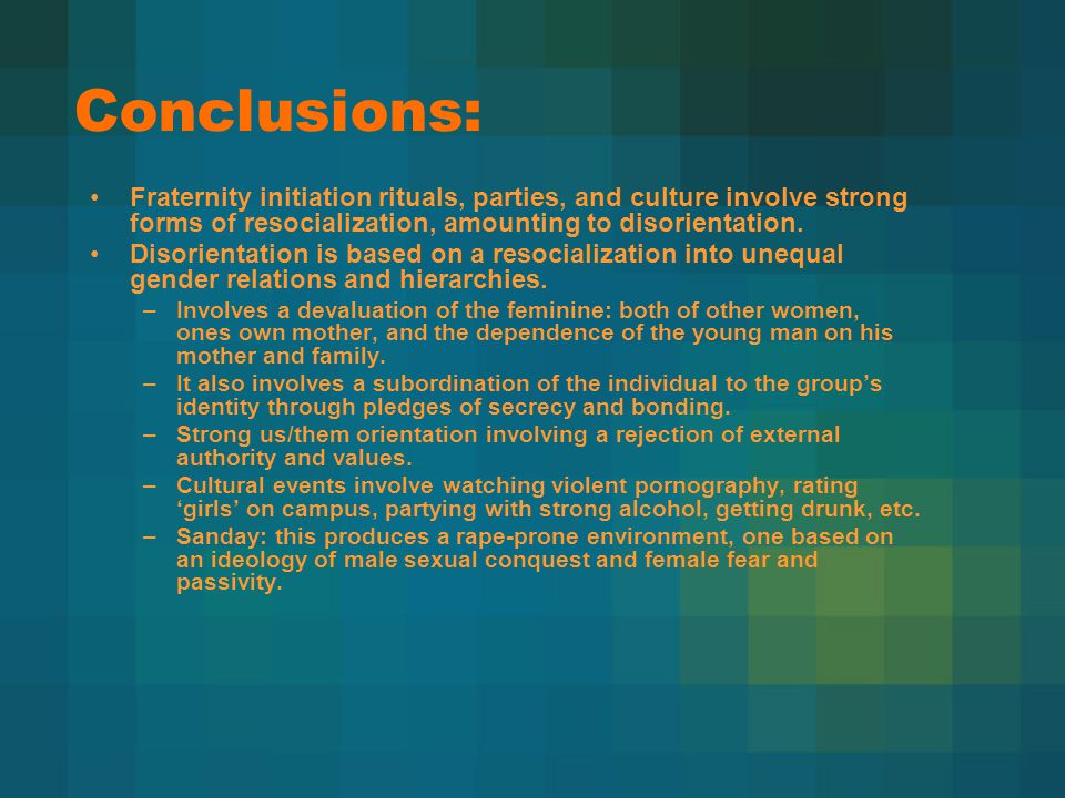 Conclusions: Fraternity initiation rituals, parties, and culture involve strong forms of resocialization, amounting to disorientation.
