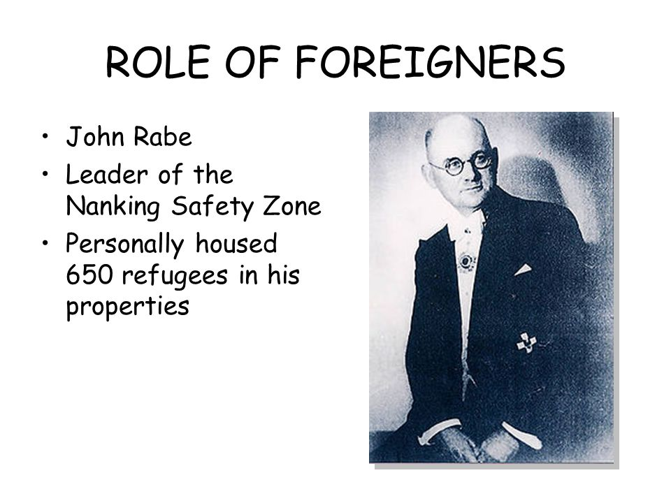 ROLE OF FOREIGNERS John Rabe Leader of the Nanking Safety Zone Personally housed 650 refugees in his properties