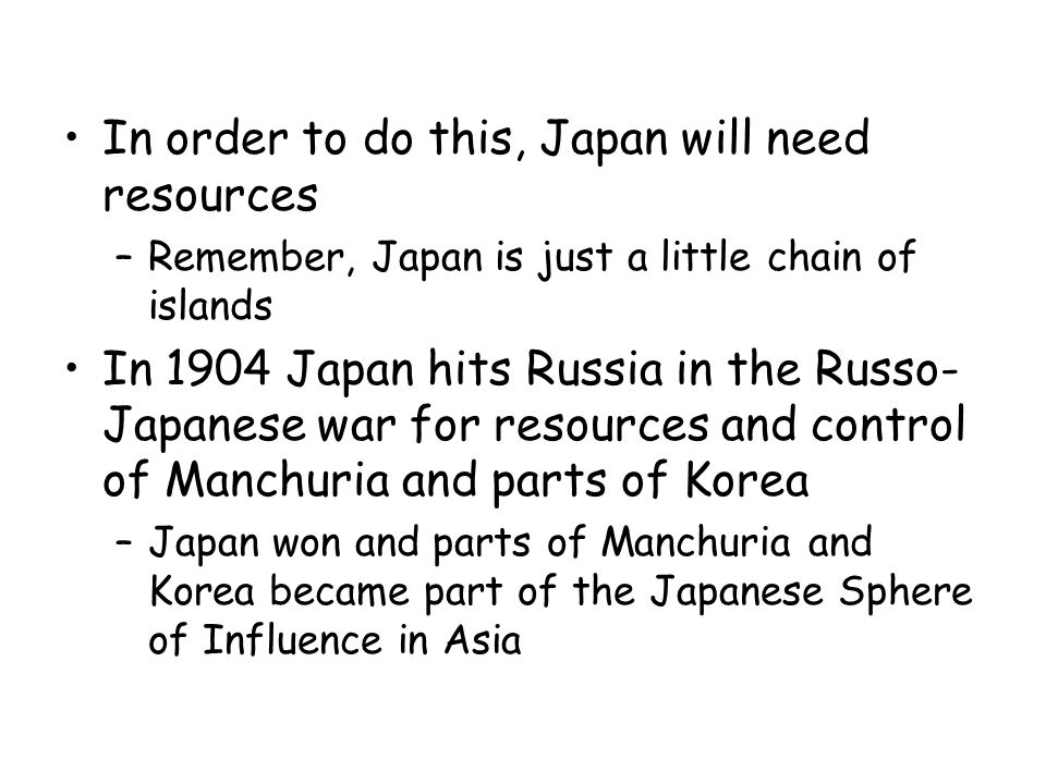 In order to do this, Japan will need resources –Remember, Japan is just a little chain of islands In 1904 Japan hits Russia in the Russo- Japanese war