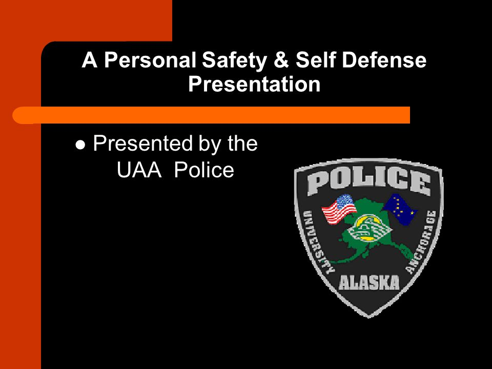 A Personal Safety & Self Defense Presentation Presented by the UAA Police