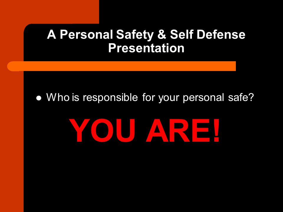 A Personal Safety & Self Defense Presentation Who is responsible for your personal safe? YOU ARE!