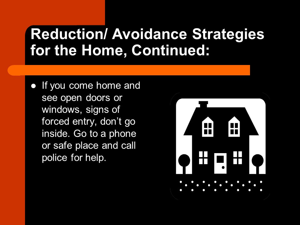 Reduction/ Avoidance Strategies for the Home, Continued: If you come home and see open doors or windows, signs of forced entry, don't go inside.