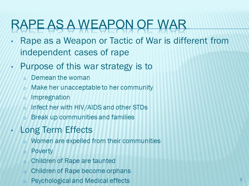 Rape as a Weapon or Tactic of War is different from independent cases of rape Purpose of this war strategy is to o Demean the woman o Make her unacceptable to her community o Impregnation o Infect her with HIV/AIDS and other STDs o Break up communities and families Long Term Effects o Women are expelled from their communities o Poverty o Children of Rape are taunted o Children of Rape become orphans o Psychological and Medical effects 2