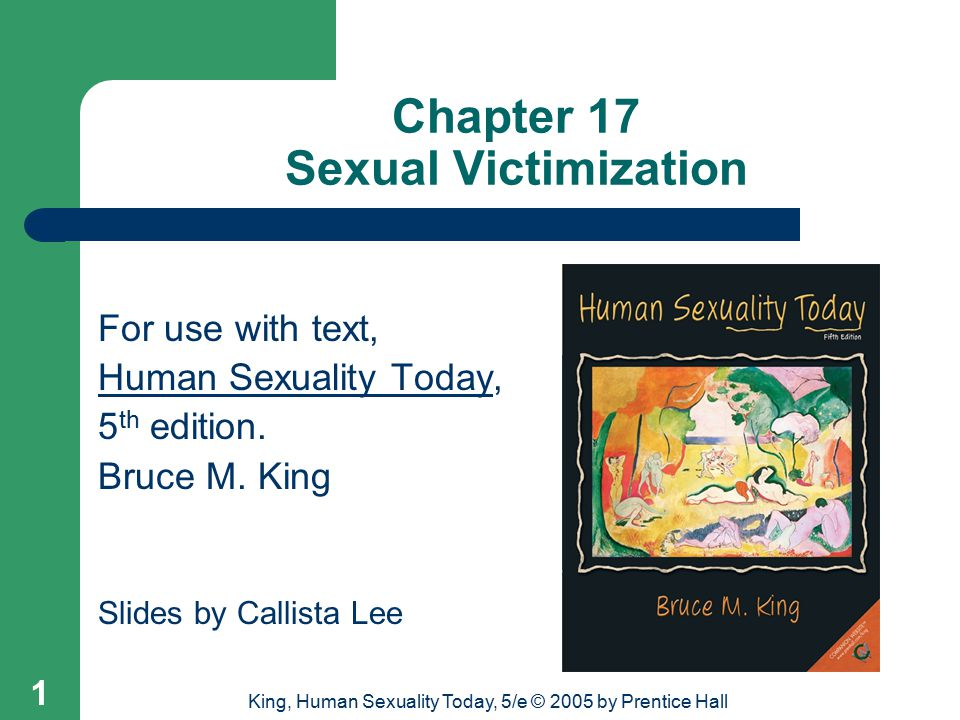 King, Human Sexuality Today, 5/e © 2005 by Prentice Hall 1 Chapter 17 Sexual Victimization For use with text, Human Sexuality Today, 5 th edition.