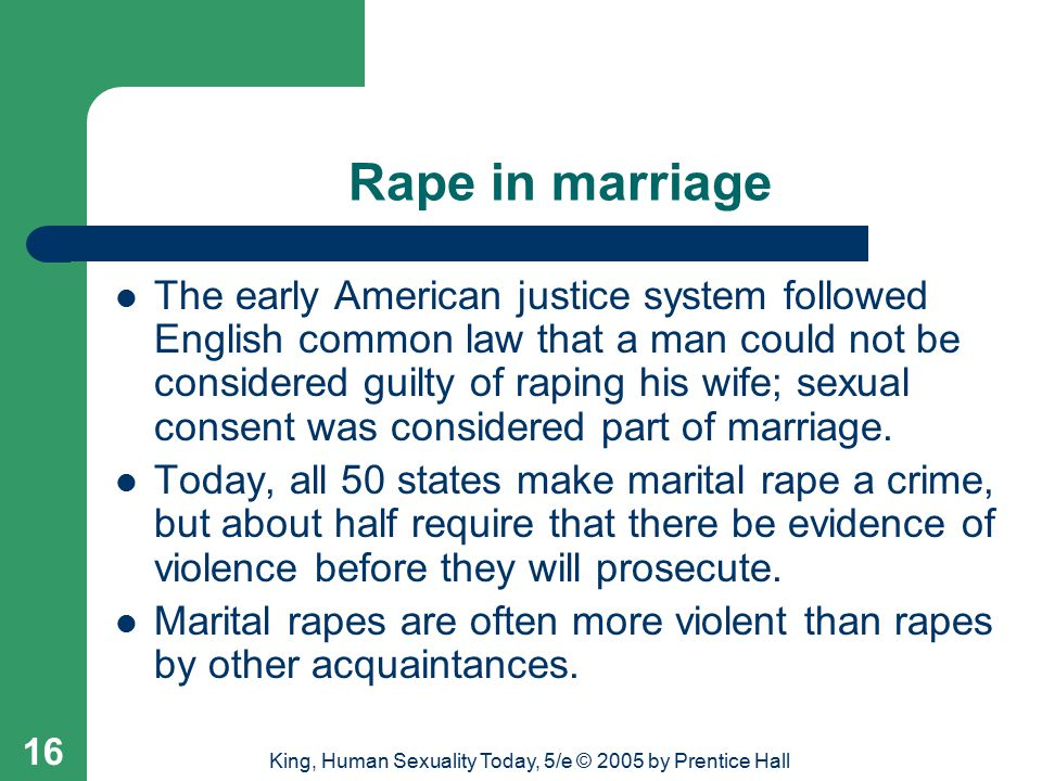 King, Human Sexuality Today, 5/e © 2005 by Prentice Hall 16 Rape in marriage The early American justice system followed English common law that a man could not be considered guilty of raping his wife; sexual consent was considered part of marriage.
