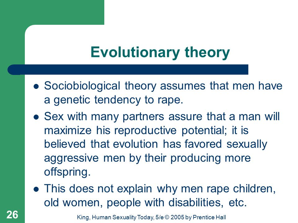 King, Human Sexuality Today, 5/e © 2005 by Prentice Hall 26 Evolutionary theory Sociobiological theory assumes that men have a genetic tendency to rape.
