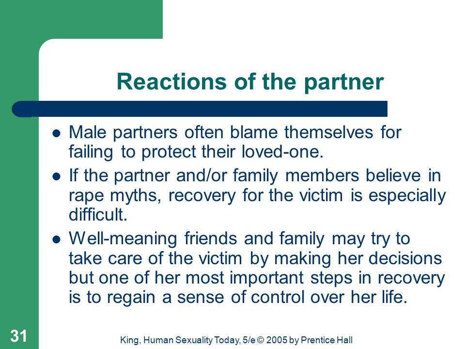 King, Human Sexuality Today, 5/e © 2005 by Prentice Hall 31 Reactions of the partner Male partners often blame themselves for failing to protect their loved-one.