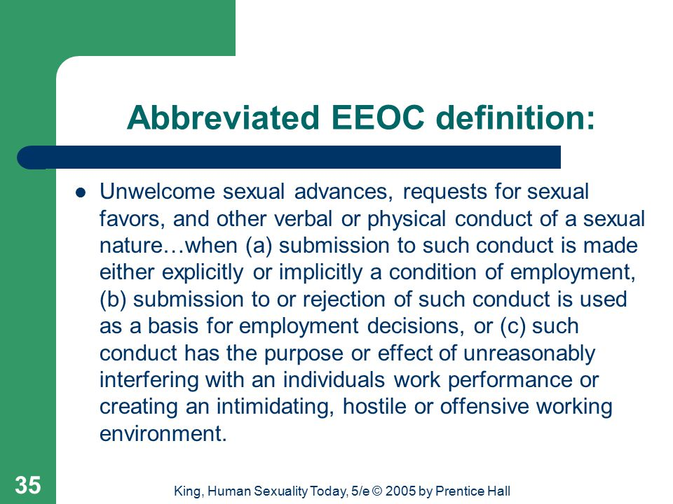 King, Human Sexuality Today, 5/e © 2005 by Prentice Hall 35 Abbreviated EEOC definition: Unwelcome sexual advances, requests for sexual favors, and other verbal or physical conduct of a sexual nature…when (a) submission to such conduct is made either explicitly or implicitly a condition of employment, (b) submission to or rejection of such conduct is used as a basis for employment decisions, or (c) such conduct has the purpose or effect of unreasonably interfering with an individuals work performance or creating an intimidating, hostile or offensive working environment.