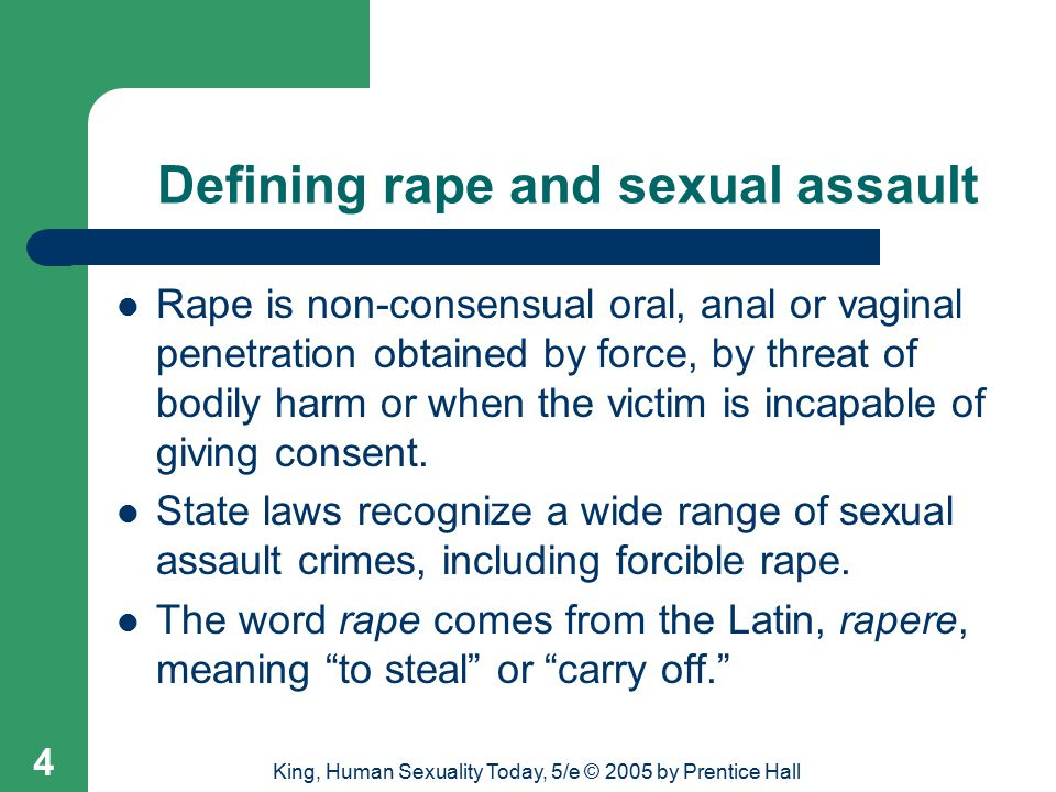 King, Human Sexuality Today, 5/e © 2005 by Prentice Hall 4 Defining rape and sexual assault Rape is non-consensual oral, anal or vaginal penetration obtained by force, by threat of bodily harm or when the victim is incapable of giving consent.