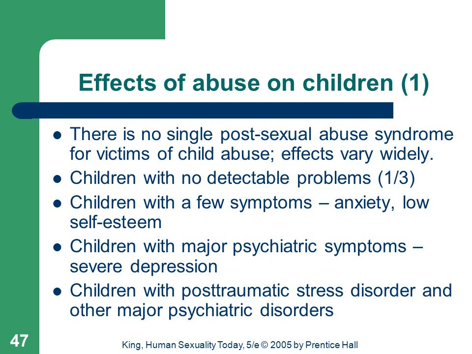 King, Human Sexuality Today, 5/e © 2005 by Prentice Hall 47 Effects of abuse on children (1) There is no single post-sexual abuse syndrome for victims of child abuse; effects vary widely.