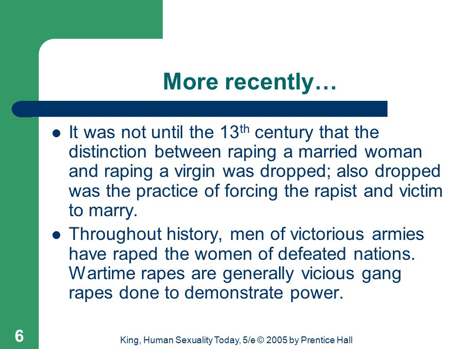 King, Human Sexuality Today, 5/e © 2005 by Prentice Hall 6 More recently… It was not until the 13 th century that the distinction between raping a married woman and raping a virgin was dropped; also dropped was the practice of forcing the rapist and victim to marry.