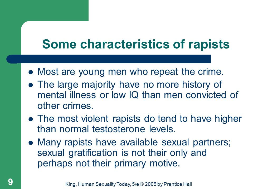 King, Human Sexuality Today, 5/e © 2005 by Prentice Hall 9 Some characteristics of rapists Most are young men who repeat the crime.