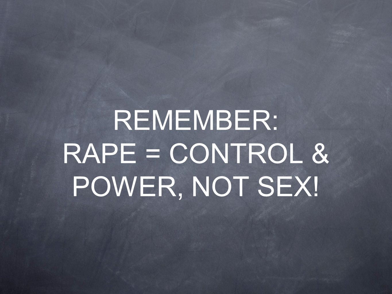 REMEMBER: RAPE = CONTROL & POWER, NOT SEX!